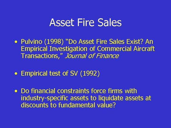 """Asset Fire Sales • Pulvino (1998) """"Do Asset Fire Sales Exist? An Empirical Investigation"""