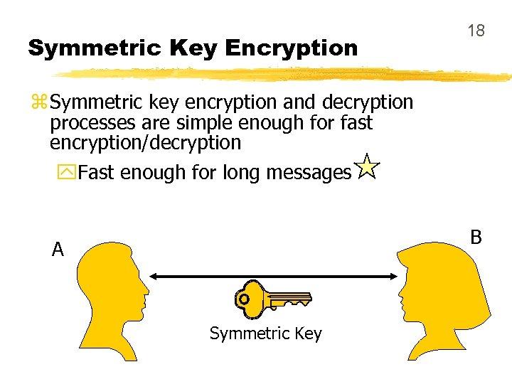 Symmetric Key Encryption 18 z Symmetric key encryption and decryption processes are simple enough