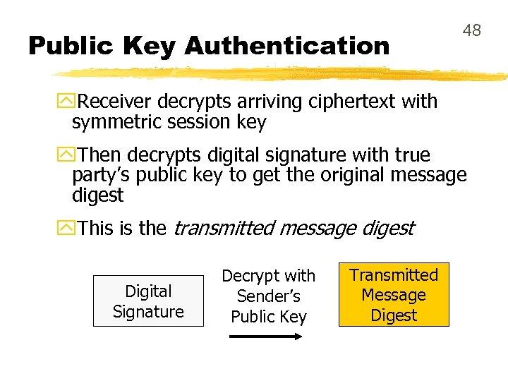 Public Key Authentication 48 y. Receiver decrypts arriving ciphertext with symmetric session key y.