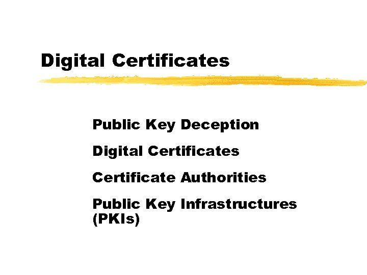 Digital Certificates Public Key Deception Digital Certificates Certificate Authorities Public Key Infrastructures (PKIs)