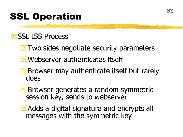 SSL Operation z SSL ISS Process y. Two sides negotiate security parameters y. Webserver