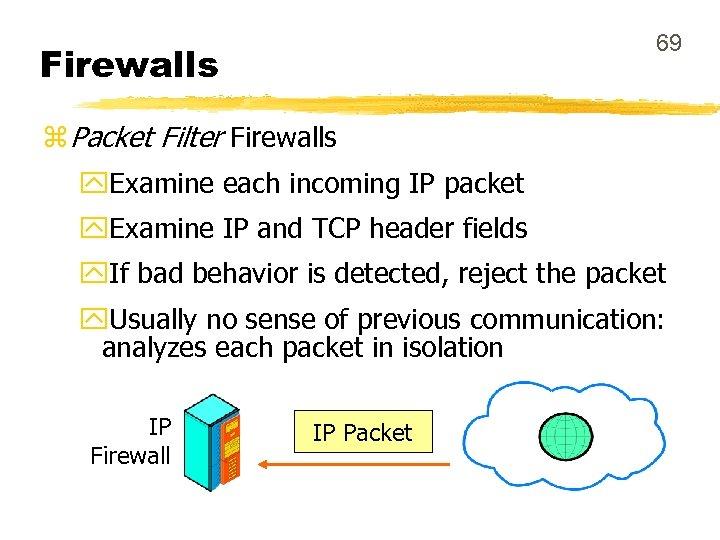 69 Firewalls z Packet Filter Firewalls y. Examine each incoming IP packet y. Examine