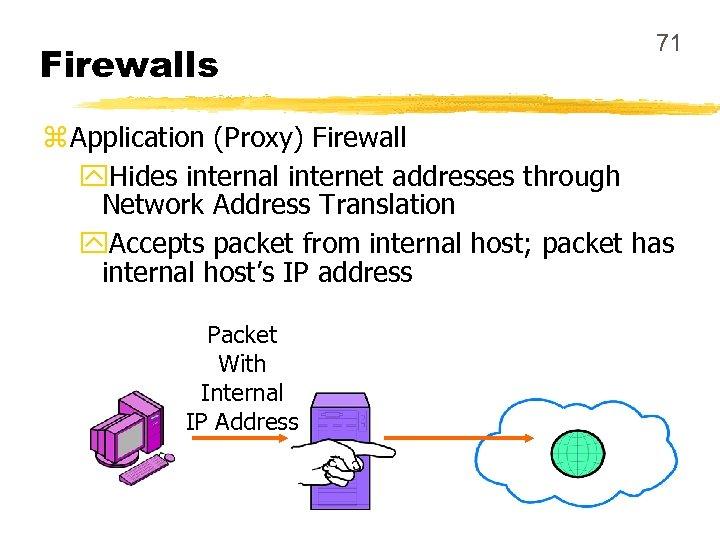 Firewalls 71 z Application (Proxy) Firewall y. Hides internal internet addresses through Network Address