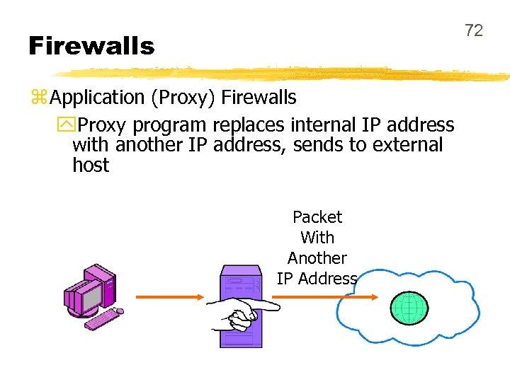 72 Firewalls z Application (Proxy) Firewalls y. Proxy program replaces internal IP address with