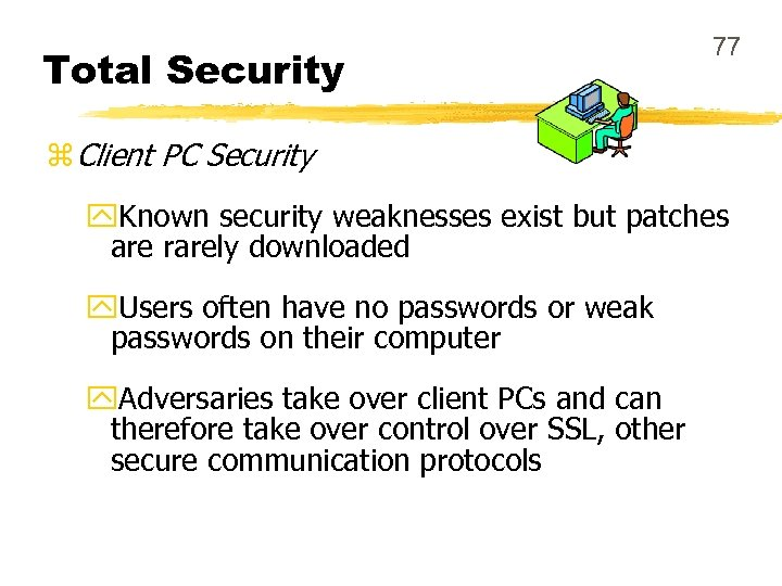 Total Security 77 z Client PC Security y. Known security weaknesses exist but patches