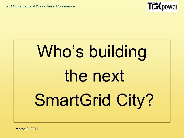 2011 International Wind-Diesel Conference Who's building the next Smart. Grid City? March 9, 2011