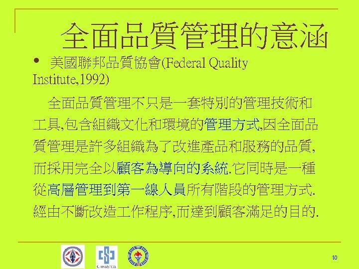 全面品質管理的意涵 • 美國聯邦品質協會(Federal Quality Institute, 1992) 全面品質管理不只是一套特別的管理技術和 具, 包含組織文化和環境的管理方式, 因全面品 質管理是許多組織為了改進產品和服務的品質, 而採用完全以顧客為導向的系統. 它同時是一種 從高層管理到第一線人員所有階段的管理方式.