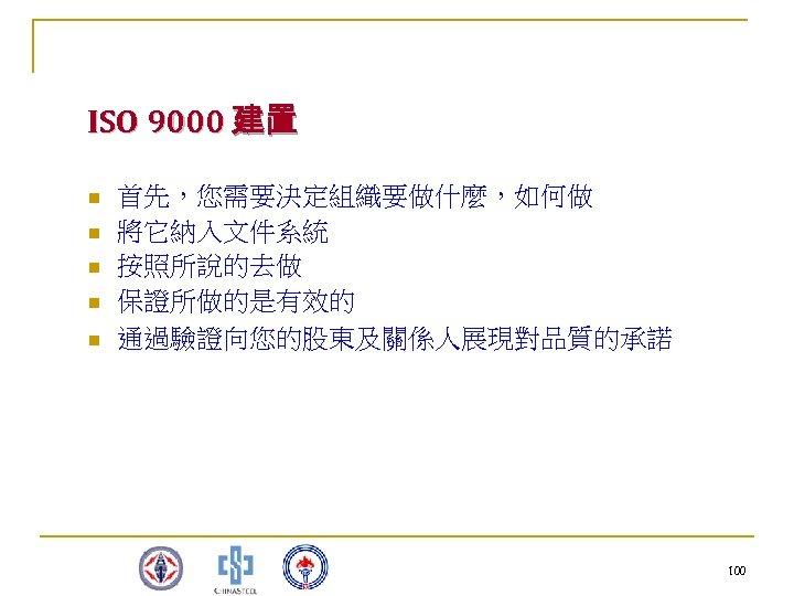 ISO 9000 建置 n n n 首先,您需要決定組織要做什麼,如何做 將它納入文件系統 按照所說的去做 保證所做的是有效的 通過驗證向您的股東及關係人展現對品質的承諾       100