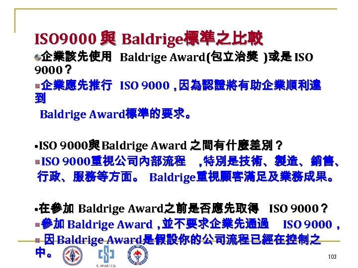 ISO 9000 與 Baldrige標準之比較 企業該先使用 Baldrige Award(包立治獎 )或是 ISO 9000? 企業應先推行 ISO 9000, 因為認證將有助企業順利達