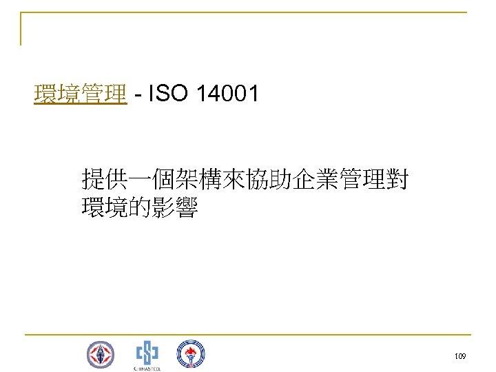環境管理 - ISO 14001 提供一個架構來協助企業管理對 環境的影響 109