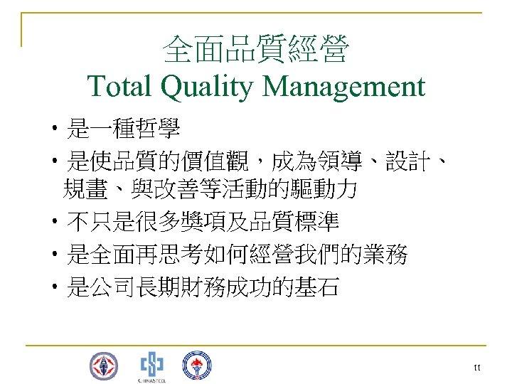 全面品質經營 Total Quality Management • 是一種哲學 • 是使品質的價值觀,成為領導、設計、 規畫、與改善等活動的驅動力 • 不只是很多獎項及品質標準 • 是全面再思考如何經營我們的業務 •