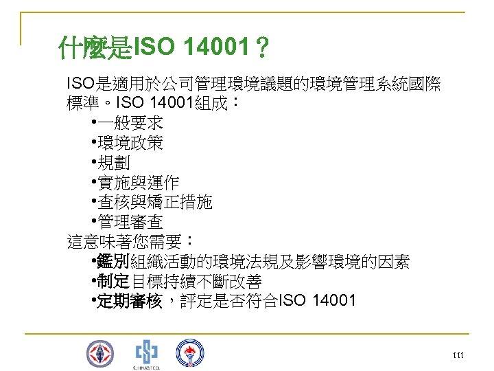 什麼是ISO 14001? ISO是適用於公司管理環境議題的環境管理系統國際 標準。ISO 14001組成: • 一般要求 • 環境政策 • 規劃 • 實施與運作 •