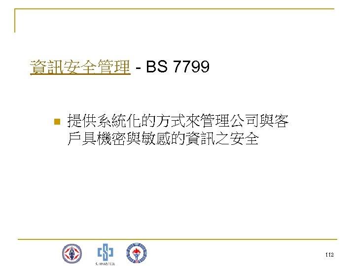 資訊安全管理 - BS 7799 n 提供系統化的方式來管理公司與客 戶具機密與敏感的資訊之安全 112