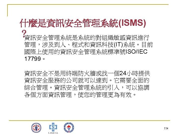 什麼是資訊安全管理系統(ISMS) ? 資訊安全管理系統是系統的對組織敏感資訊進行 管理,涉及到人、程式和資訊科技(IT)系統。目前 國際上使用的資訊安全管理系統標準號ISO/IEC 17799。 資訊安全不是用終端防火牆或找一個24小時提供 資訊安全服務的公司就可以達到。它需要全面的 綜合管理。資訊安全管理系統的引入,可以協調 各個方面資訊管理,使您的管理更為有效。 114