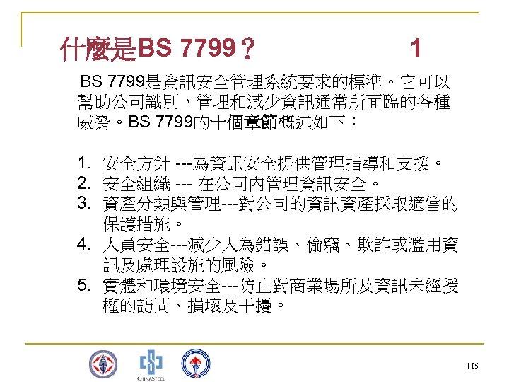 什麼是BS 7799? 1 BS 7799是資訊安全管理系統要求的標準。它可以 幫助公司識別,管理和減少資訊通常所面臨的各種 威脅。BS 7799的十個章節概述如下: 1. 安全方針 ---為資訊安全提供管理指導和支援。 2. 安全組織 ---