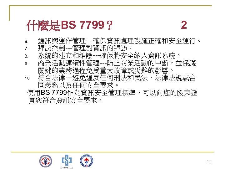 什麼是BS 7799? 2 通訊與運作管理---確保資訊處理設施正確和安全運行。 7. 拜訪控制---管理對資訊的拜訪。 8. 系統的建立和維護---確保將安全納入資訊系統。 9. 商業活動連續性管理---防止商業活動的中斷,並保護 關鍵的業務過程免受重大故障或災難的影響。 10. 符合法律---避免違反任何刑法和民法、法律法規或合 同義務以及任何安全要求。
