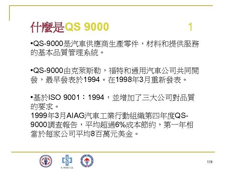 什麼是QS 9000 1 • QS-9000是汽車供應商生產零件,材料和提供服務 的基本品質管理系統。 • QS-9000由克萊斯勒,福特和通用汽車公司共同開 發,最早發表於 1994。在 1998年 3月重新發表。 • 基於ISO