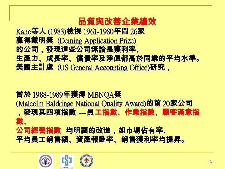 品質與改善企業績效 Kano等人 (1983)檢視 1961 -1980年間 26家 贏得戴明獎 (Deming Application Prize) 的公司,發現這些公司無論是獲利率、 生產力、成長率、償債率及淨值都高於同業的平均水準。 美國主計處 (US