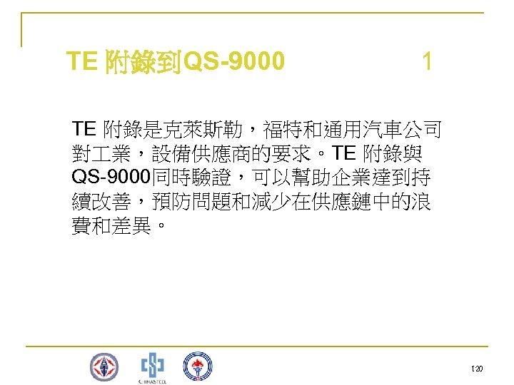 TE 附錄到QS-9000 1 TE 附錄是克萊斯勒,福特和通用汽車公司 對 業,設備供應商的要求。TE 附錄與 QS-9000同時驗證,可以幫助企業達到持 續改善,預防問題和減少在供應鏈中的浪 費和差異。 120