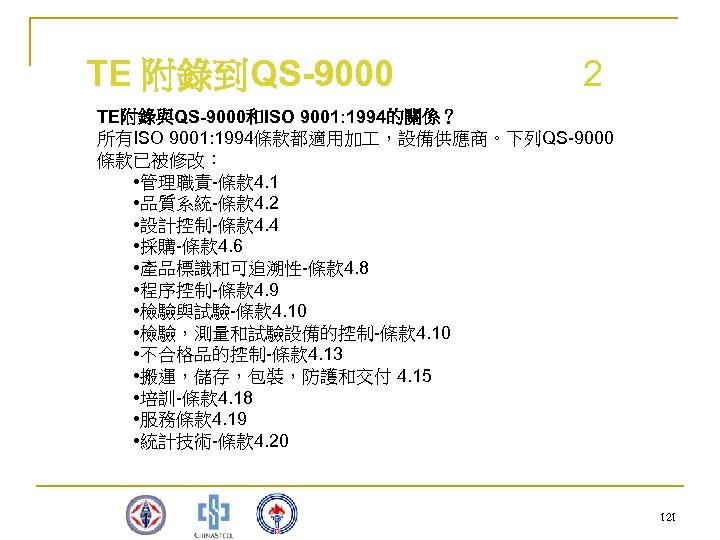 TE 附錄到QS-9000 2 TE附錄與QS-9000和ISO 9001: 1994的關係? 所有ISO 9001: 1994條款都適用加 ,設備供應商。下列QS-9000 條款已被修改: • 管理職責-條款 4.