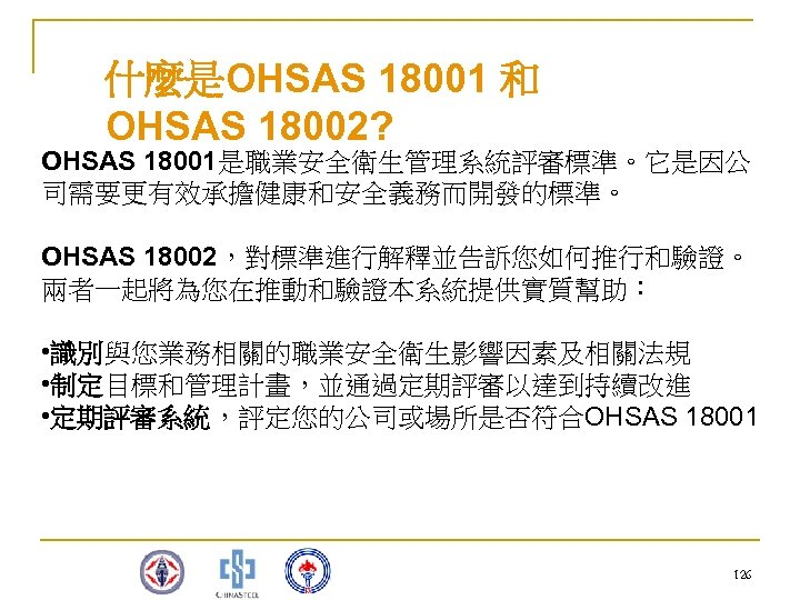 什麼是OHSAS 18001 和 OHSAS 18002? OHSAS 18001是職業安全衛生管理系統評審標準。它是因公 司需要更有效承擔健康和安全義務而開發的標準。 OHSAS 18002,對標準進行解釋並告訴您如何推行和驗證。 兩者一起將為您在推動和驗證本系統提供實質幫助: • 識別與您業務相關的職業安全衛生影響因素及相關法規 •
