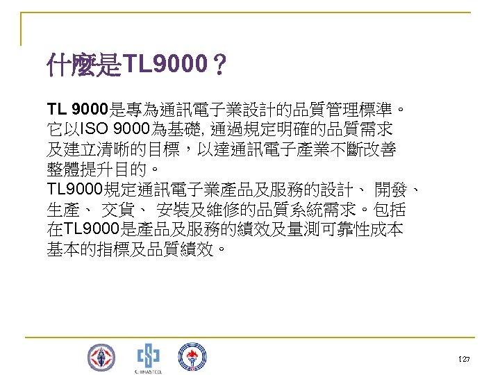 什麼是TL 9000? TL 9000是專為通訊電子業設計的品質管理標準。 它以ISO 9000為基礎, 通過規定明確的品質需求 及建立清晰的目標,以達通訊電子產業不斷改善 整體提升目的。 TL 9000規定通訊電子業產品及服務的設計、 開發、 生產、 交貨、