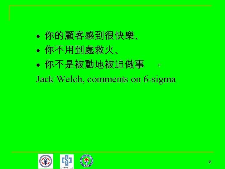 • 你的顧客感到很快樂、 • 你不用到處救火、 • 你不是被動地被迫做事 。 Jack Welch, comments on 6 -sigma