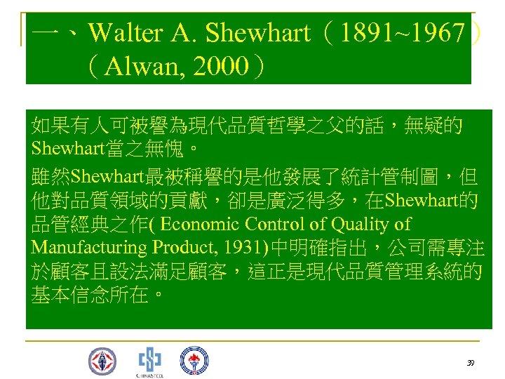 一、Walter A. Shewhart(1891~1967) (Alwan, 2000) 如果有人可被譽為現代品質哲學之父的話,無疑的 Shewhart當之無愧。 雖然Shewhart最被稱譽的是他發展了統計管制圖,但 他對品質領域的貢獻,卻是廣泛得多,在Shewhart的 品管經典之作( Economic Control of Quality