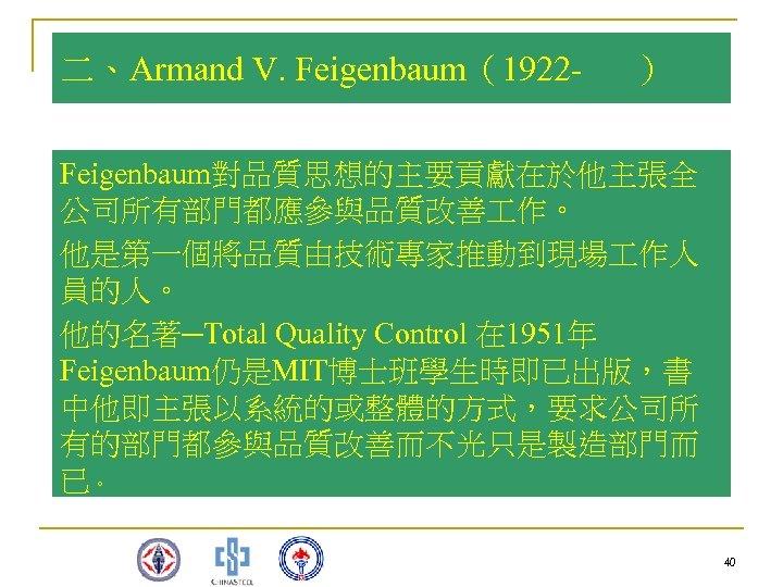 二、Armand V. Feigenbaum(1922 - ) Feigenbaum對品質思想的主要貢獻在於他主張全 公司所有部門都應參與品質改善 作。 他是第一個將品質由技術專家推動到現場 作人 員的人。 他的名著─Total Quality Control