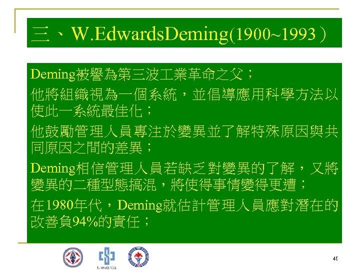 三、W. Edwards. Deming(1900~1993) Deming被譽為第三波 業革命之父; 他將組織視為一個系統,並倡導應用科學方法以 使此一系統最佳化; 他鼓勵管理人員專注於變異並了解特殊原因與共 同原因之間的差異; Deming相信管理人員若缺乏對變異的了解,又將 變異的二種型態搞混,將使得事情變得更遭; 在 1980年代,Deming就估計管理人員應對潛在的 改善負