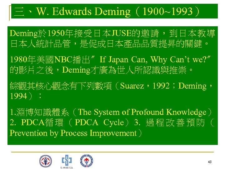 三、W. Edwards Deming(1900~1993) Deming於 1950年接受日本JUSE的邀請,到日本教導 日本人統計品管,是促成日本產品品質提昇的關鍵。 1980年美國NBC播出〞If Japan Can, Why Can't we? 〞 的影片之後,Deming才廣為世人所認識與推崇。