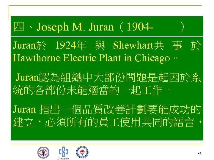 四、Joseph M. Juran(1904 - ) Juran於 1924年 與 Shewhart共 事 於 Hawthorne Electric Plant