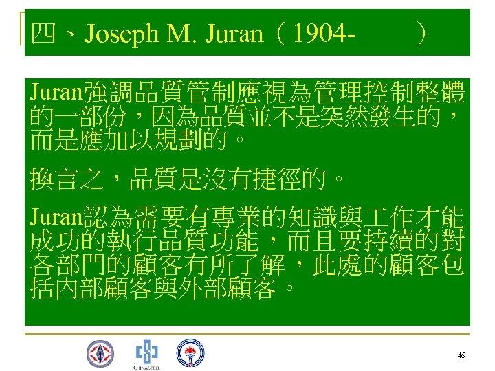 四、Joseph M. Juran(1904 - ) Juran強調品質管制應視為管理控制整體 的一部份,因為品質並不是突然發生的, 而是應加以規劃的。 換言之,品質是沒有捷徑的。 Juran認為需要有專業的知識與 作才能 成功的執行品質功能,而且要持續的對 各部門的顧客有所了解,此處的顧客包 括內部顧客與外部顧客。