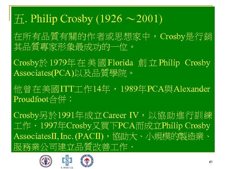 五. Philip Crosby (1926 ~ 2001) 在所有品質有關的作者或思想家中,Crosby是行銷 其品質專家形象最成功的一位。 Crosby於 1979年 在 美 國 Florida