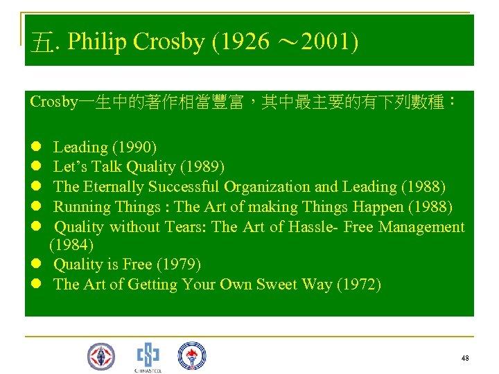 五. Philip Crosby (1926 ~ 2001) Crosby一生中的著作相當豐富,其中最主要的有下列數種: l l l Leading (1990) Let's Talk