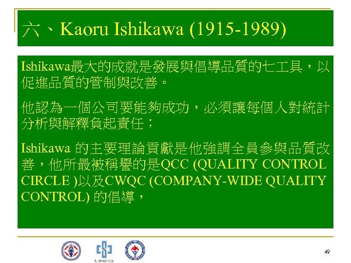 六、Kaoru Ishikawa (1915 -1989) Ishikawa最大的成就是發展與倡導品質的七 具,以 促進品質的管制與改善。 他認為一個公司要能夠成功,必須讓每個人對統計 分析與解釋負起責任; Ishikawa 的主要理論貢獻是他強調全員參與品質改 善,他所最被稱譽的是QCC (QUALITY CONTROL