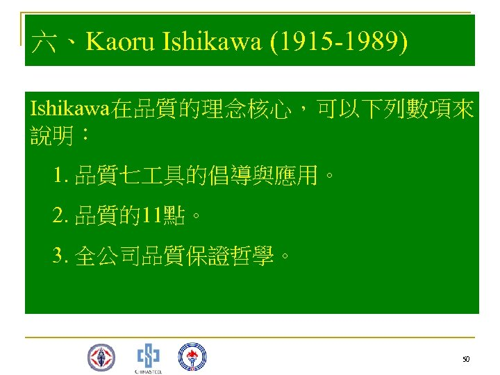 六、Kaoru Ishikawa (1915 -1989) Ishikawa在品質的理念核心,可以下列數項來 說明: 1. 品質七 具的倡導與應用。 2. 品質的11點。 3. 全公司品質保證哲學。 50