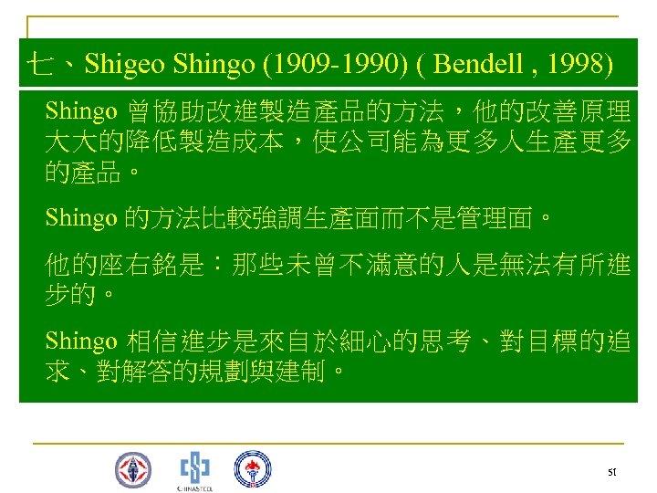 七、Shigeo Shingo (1909 -1990) ( Bendell , 1998) Shingo 曾協助改進製造產品的方法,他的改善原理 大大的降低製造成本,使公司能為更多人生產更多 的產品。 Shingo 的方法比較強調生產面而不是管理面。