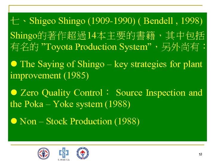 """七、Shigeo Shingo (1909 -1990) ( Bendell , 1998) Shingo的著作超過14本主要的書籍,其中包括 有名的 """"Toyota Production System"""",另外尚有: l"""