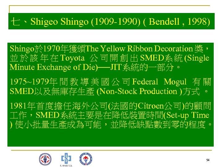 七、Shigeo Shingo (1909 -1990) ( Bendell , 1998) Shingo於 1970年獲頒The Yellow Ribbon Decoration 獎,