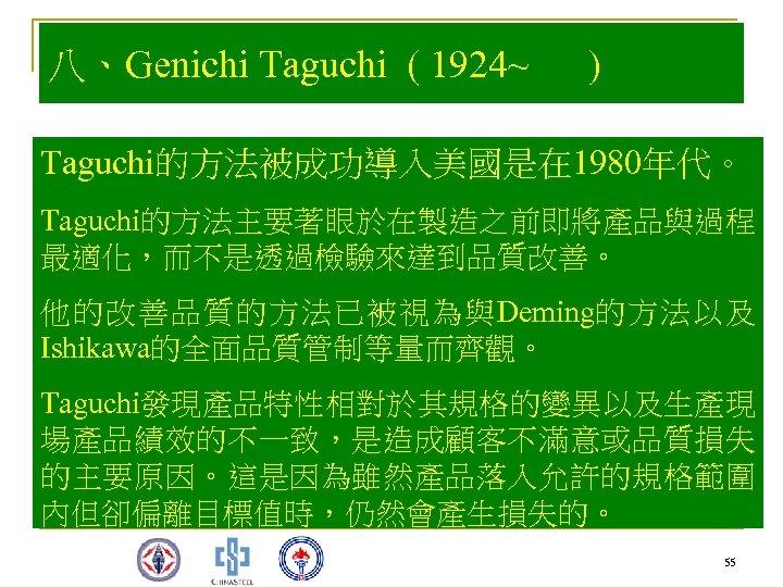 八、Genichi Taguchi ( 1924~ ) Taguchi的方法被成功導入美國是在 1980年代。 Taguchi的方法主要著眼於在製造之前即將產品與過程 最適化,而不是透過檢驗來達到品質改善。 他的改善品質的方法已被視為與Deming的方法以及 Ishikawa的全面品質管制等量而齊觀。 Taguchi發現產品特性相對於其規格的變異以及生產現 場產品績效的不一致,是造成顧客不滿意或品質損失 的主要原因。這是因為雖然產品落入允許的規格範圍