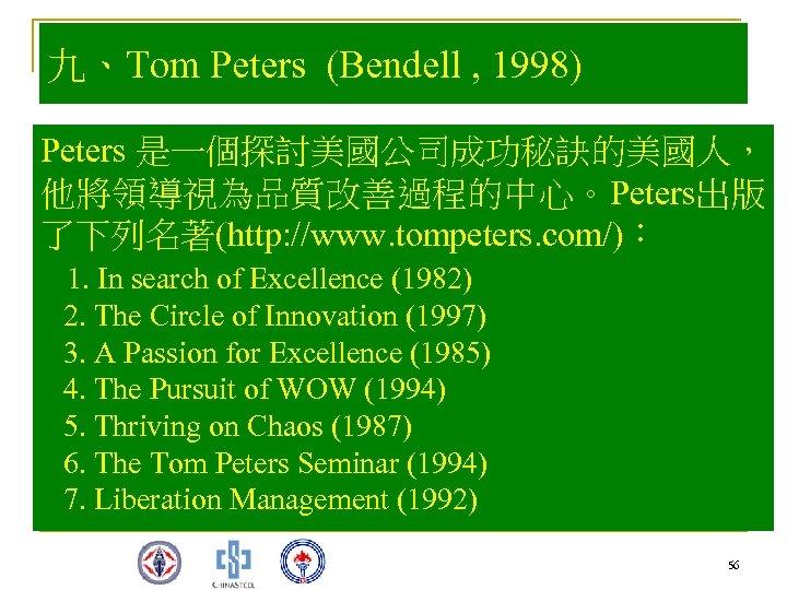 九、Tom Peters (Bendell , 1998) Peters 是一個探討美國公司成功秘訣的美國人, 他將領導視為品質改善過程的中心。Peters出版 了下列名著(http: //www. tompeters. com/): 1. In
