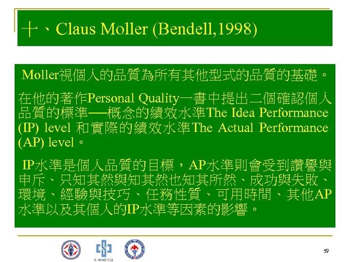 十、Claus Moller (Bendell, 1998) Moller視個人的品質為所有其他型式的品質的基礎。 在他的著作Personal Quality一書中提出二個確認個人 品質的標準──概念的績效水準The Idea Performance (IP) level 和實際的績效水準The Actual