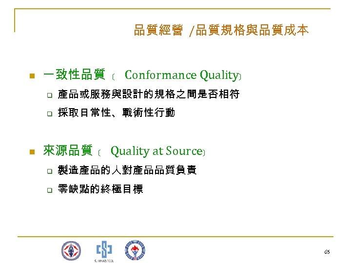 品質經營 /品質規格與品質成本 n 一致性品質 ﹝ Conformance Quality﹞ q q n 產品或服務與設計的規格之間是否相符 採取日常性、戰術性行動 來源品質 ﹝