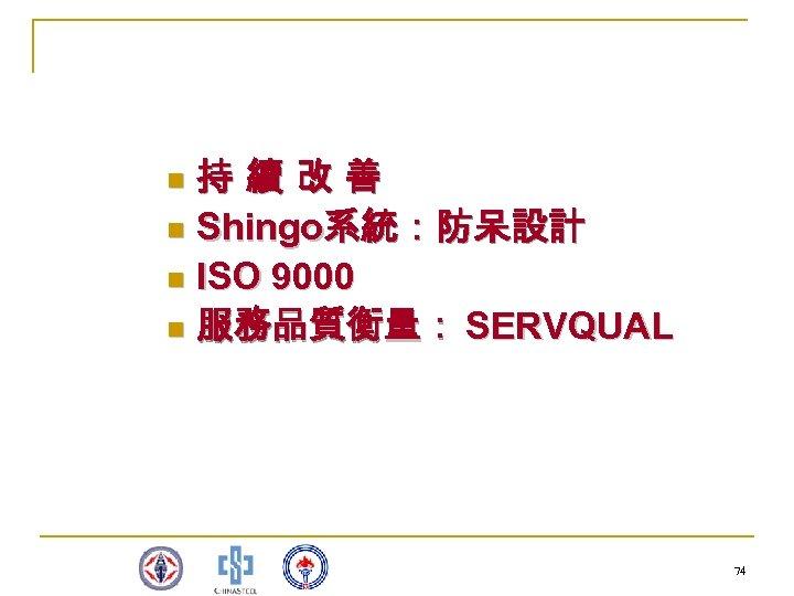 持 續 改 善 n Shingo系統:防呆設計 n ISO 9000 n 服務品質衡量: SERVQUAL n 74