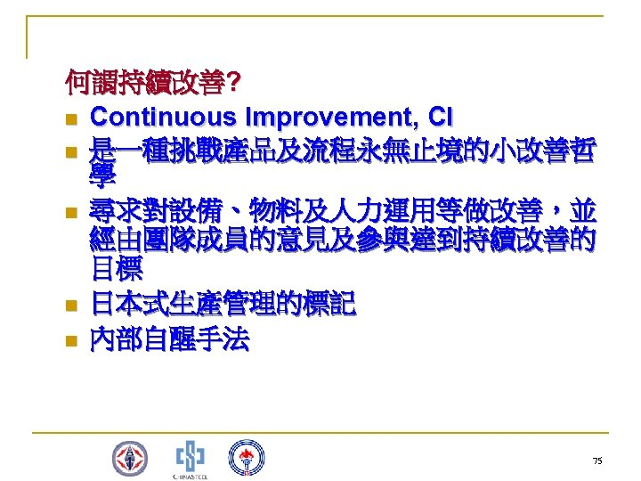 何謂持續改善? n Continuous Improvement, CI n 是一種挑戰產品及流程永無止境的小改善哲 學 n 尋求對設備、物料及人力運用等做改善,並 經由團隊成員的意見及參與達到持續改善的 目標 n 日本式生產管理的標記