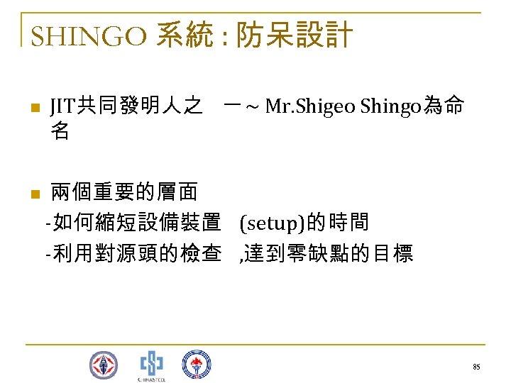 SHINGO 系統 : 防呆設計 n JIT共同發明人之 一 ~ Mr. Shigeo Shingo為命 名 兩個重要的層面 -如何縮短設備裝置