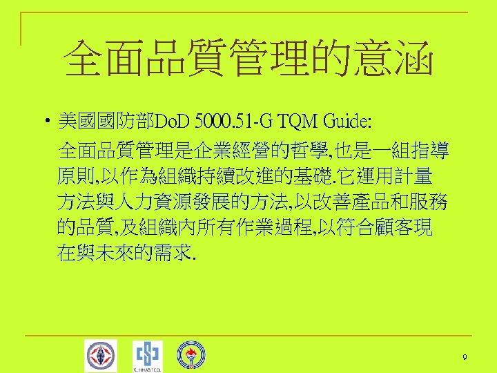 全面品質管理的意涵 • 美國國防部Do. D 5000. 51 -G TQM Guide: 全面品質管理是企業經營的哲學, 也是一組指導 原則, 以作為組織持續改進的基礎.