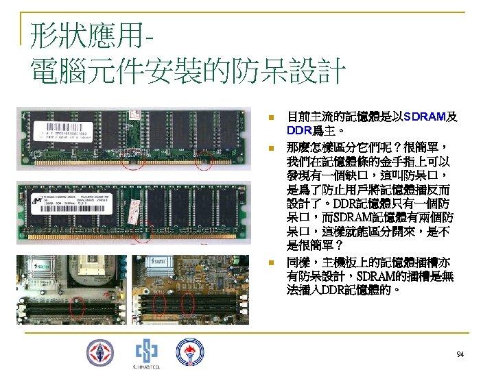 形狀應用電腦元件安裝的防呆設計 n n n 目前主流的記憶體是以SDRAM及 DDR爲主。 那麽怎樣區分它們呢?很簡單, 我們在記憶體條的金手指上可以 發現有一個缺口,這叫防呆口, 是爲了防止用戶將記憶體插反而 設計了。DDR記憶體只有一個防 呆口,而SDRAM記憶體有兩個防 呆口,這樣就能區分開來,是不 是很簡單?