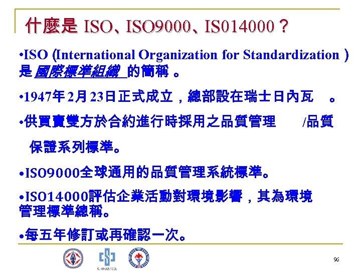 什麼是 ISO、 ISO 9000、 IS 014000? • ISO( International Organization for Standardization) 是